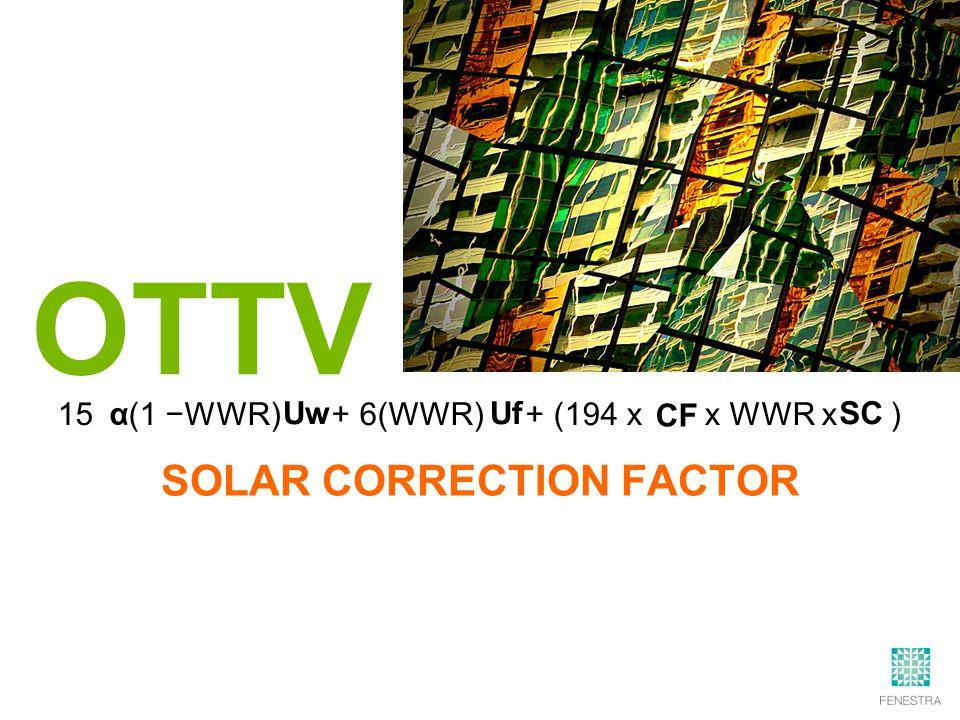 15 (1 −WWR) + 6(WWR) + (194 x x WWR x ) OTTV α Uw UfSC CF SOLAR CORRECTION FACTOR