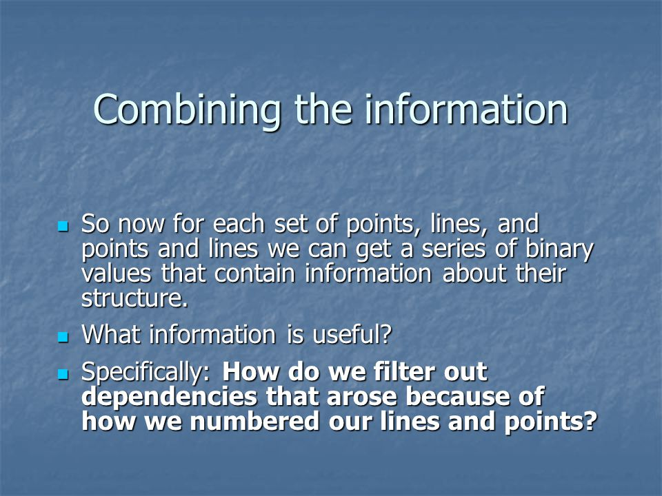 Combining the information So now for each set of points, lines, and points and lines we can get a series of binary values that contain information about their structure.