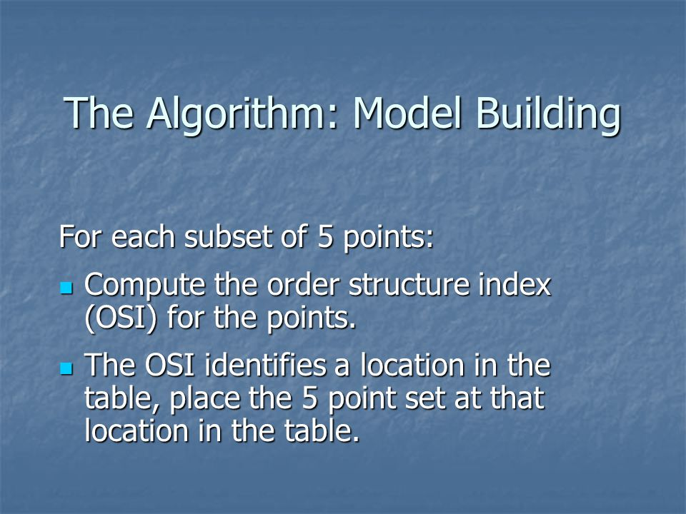The Algorithm: Model Building For each subset of 5 points: Compute the order structure index (OSI) for the points.