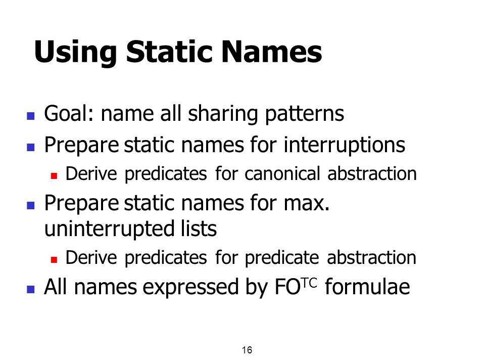 16 Using Static Names Goal: name all sharing patterns Prepare static names for interruptions Derive predicates for canonical abstraction Prepare static names for max.