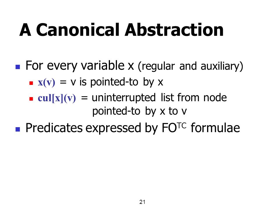 21 A Canonical Abstraction For every variable x (regular and auxiliary) x(v) = v is pointed-to by x cul[x](v) = uninterrupted list from node pointed-to by x to v Predicates expressed by FO TC formulae