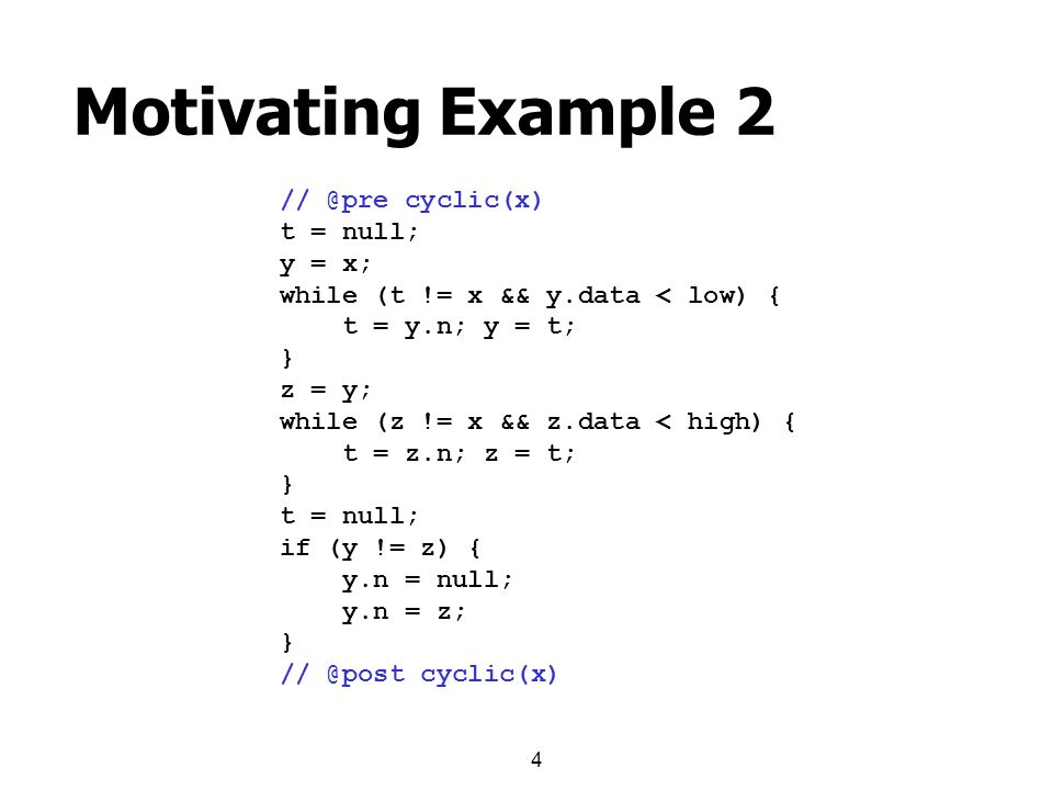4 Motivating Example 2 // @pre cyclic(x) t = null; y = x; while (t != x && y.data < low) { t = y.n; y = t; } z = y; while (z != x && z.data < high) {