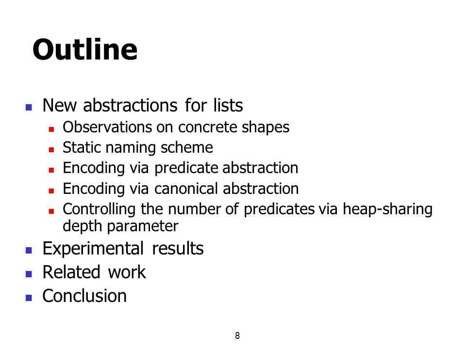 8 Outline New abstractions for lists Observations on concrete shapes Static naming scheme Encoding via predicate abstraction Encoding via canonical abstraction Controlling the number of predicates via heap-sharing depth parameter Experimental results Related work Conclusion