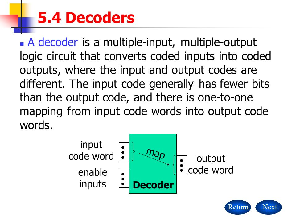 5.4 Decoders ReturnNext A decoder is a multiple-input, multiple-output logic circuit that converts coded inputs into coded outputs, where the input an
