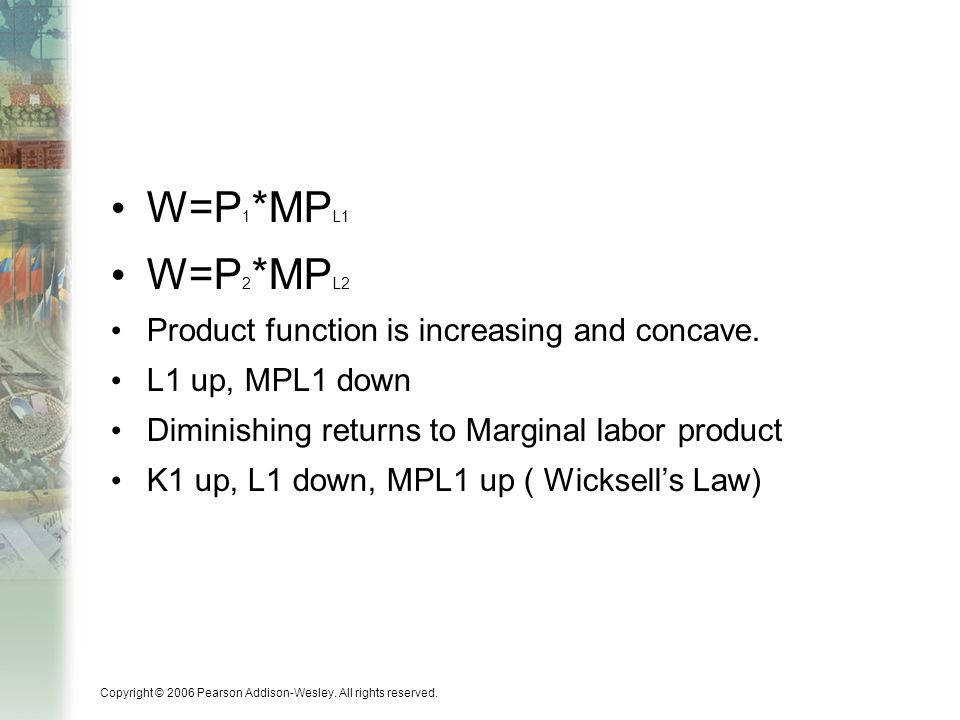 Copyright © 2006 Pearson Addison-Wesley. All rights reserved. W=P 1 *MP L1 W=P 2 *MP L2 Product function is increasing and concave. L1 up, MPL1 down D