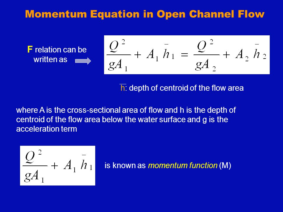 Momentum Equation in Open Channel Flow Critical flow condition (obtained by dM / dy = 0): satisfied at the minimum value of the momentum-impulse force Pressure-Momentum Force First term: dynamic force Second term : hydrostatic force At pt C: momentum flux is min y 1 & y 2 : conjugate depths
