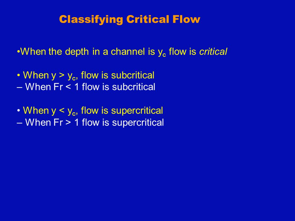 When the depth in a channel is y c flow is critical When y > y c, flow is subcritical – When Fr < 1 flow is subcritical When y < y c, flow is supercri