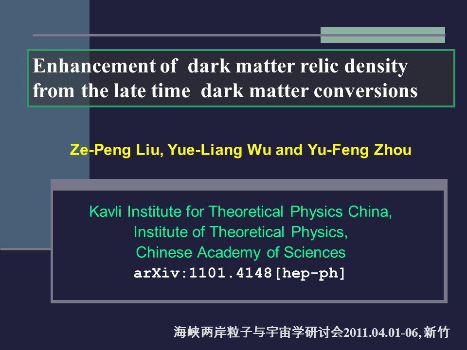 Ze-Peng Liu, Yue-Liang Wu and Yu-Feng Zhou Kavli Institute for Theoretical Physics China, Institute of Theoretical Physics, Chinese Academy of Sciences arXiv:1101.4148[hep-ph] Enhancement of dark matter relic density from the late time dark matter conversions 海峡两岸粒子与宇宙学研讨会 2011.04.01-06, 新竹