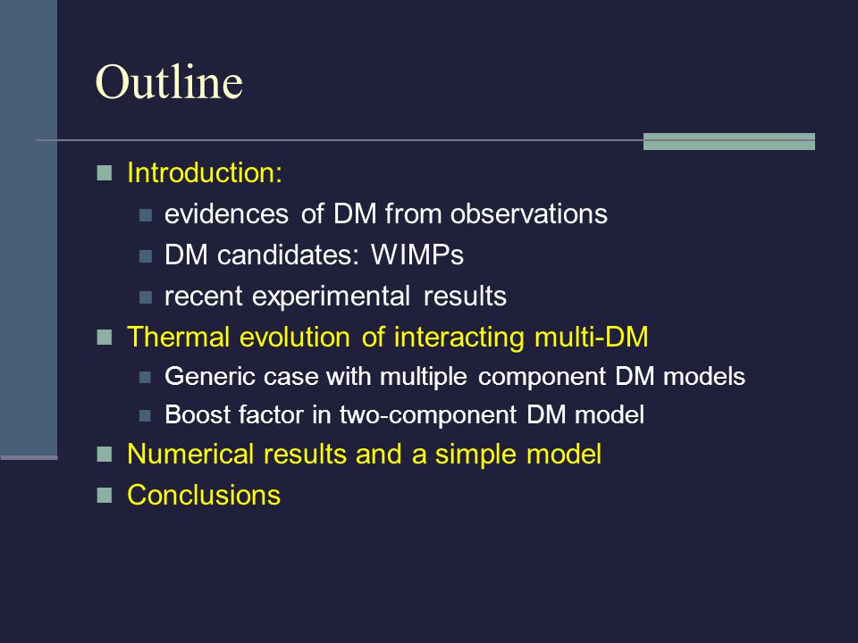 Outline Introduction: evidences of DM from observations DM candidates: WIMPs recent experimental results Thermal evolution of interacting multi-DM Generic case with multiple component DM models Boost factor in two-component DM model Numerical results and a simple model Conclusions