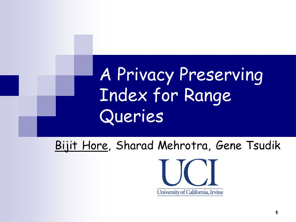 1 A Privacy Preserving Index for Range Queries Bijit Hore, Sharad Mehrotra, Gene Tsudik