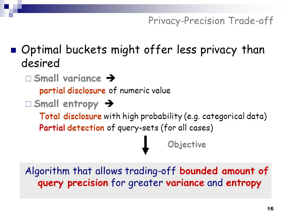 16 Privacy-Precision Trade-off Optimal buckets might offer less privacy than desired  Small variance  partial disclosure of numeric value  Small en