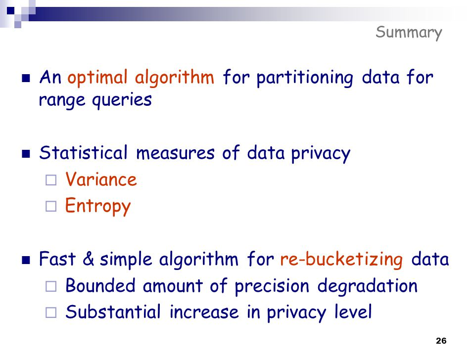26 Summary An optimal algorithm for partitioning data for range queries Statistical measures of data privacy  Variance  Entropy Fast & simple algori