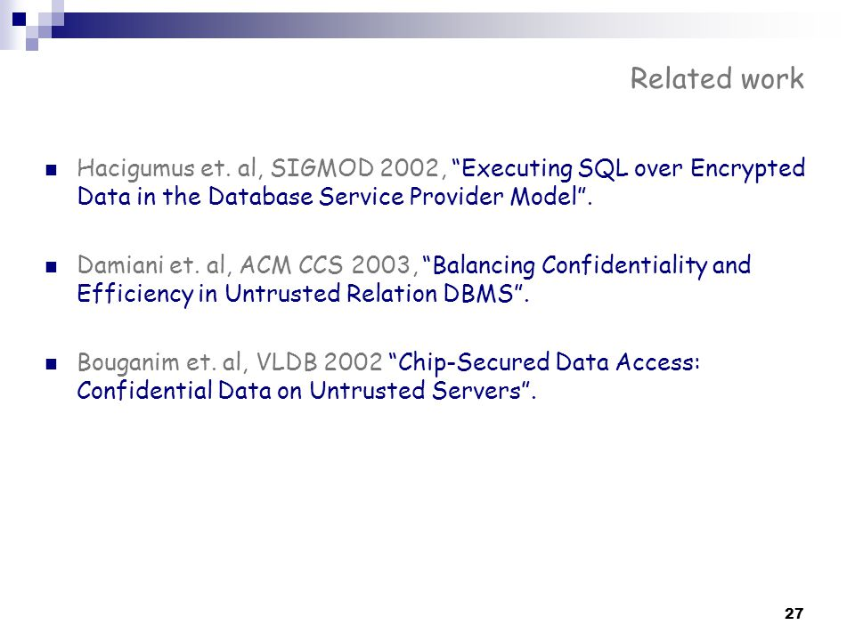 "27 Related work Hacigumus et. al, SIGMOD 2002, ""Executing SQL over Encrypted Data in the Database Service Provider Model"". Damiani et. al, ACM CCS 200"