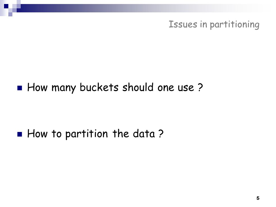 5 Issues in partitioning How many buckets should one use ? How to partition the data ?