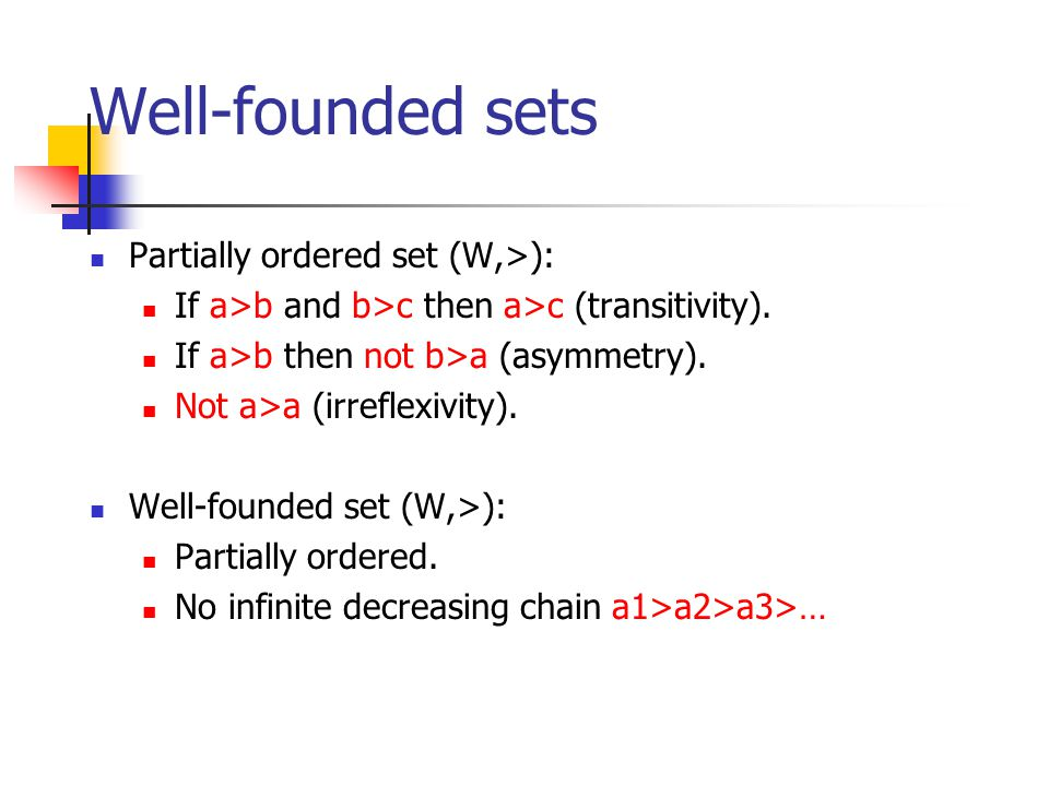 Well-founded sets Partially ordered set (W,>): If a>b and b>c then a>c (transitivity).