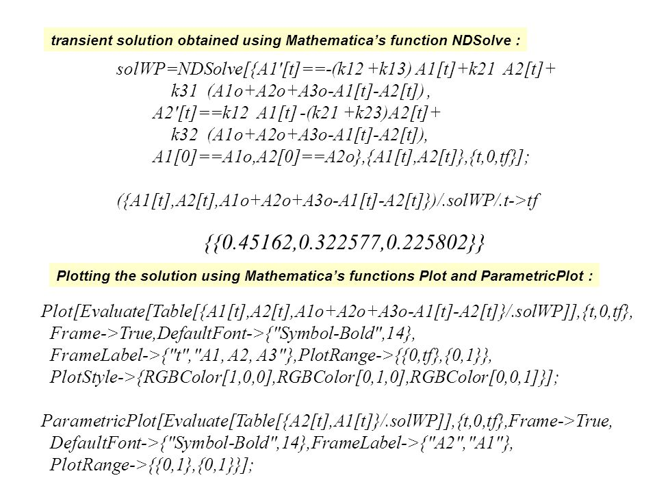 transient solution obtained using Mathematica's function NDSolve : Plotting the solution using Mathematica's functions Plot and ParametricPlot : solWP=NDSolve[{A1 [t]==-(k12 +k13) A1[t]+k21 A2[t]+ k31 (A1o+A2o+A3o-A1[t]-A2[t]), A2 [t]==k12 A1[t] -(k21 +k23)A2[t]+ k32 (A1o+A2o+A3o-A1[t]-A2[t]), A1[0]==A1o,A2[0]==A2o},{A1[t],A2[t]},{t,0,tf}]; ({A1[t],A2[t],A1o+A2o+A3o-A1[t]-A2[t]})/.solWP/.t->tf {{ , , }} Plot[Evaluate[Table[{A1[t],A2[t],A1o+A2o+A3o-A1[t]-A2[t]}/.solWP]],{t,0,tf}, Frame->True,DefaultFont->{ Symbol-Bold ,14}, FrameLabel->{ t , A1, A2, A3 },PlotRange->{{0,tf},{0,1}}, PlotStyle->{RGBColor[1,0,0],RGBColor[0,1,0],RGBColor[0,0,1]}]; ParametricPlot[Evaluate[Table[{A2[t],A1[t]}/.solWP]],{t,0,tf},Frame->True, DefaultFont->{ Symbol-Bold ,14},FrameLabel->{ A2 , A1 }, PlotRange->{{0,1},{0,1}}];