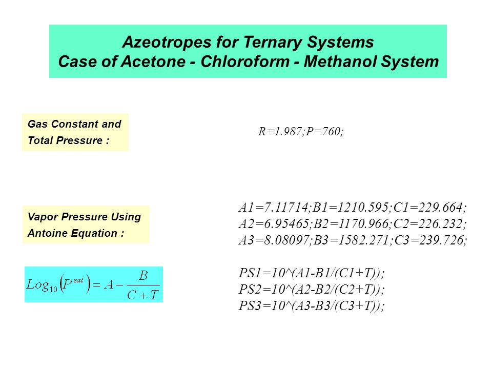 Azeotropes for Ternary Systems Case of Acetone - Chloroform - Methanol System Gas Constant and Total Pressure : Vapor Pressure Using Antoine Equation : R=1.987;P=760; A1= ;B1= ;C1= ; A2= ;B2= ;C2= ; A3= ;B3= ;C3= ; PS1=10^(A1-B1/(C1+T)); PS2=10^(A2-B2/(C2+T)); PS3=10^(A3-B3/(C3+T));