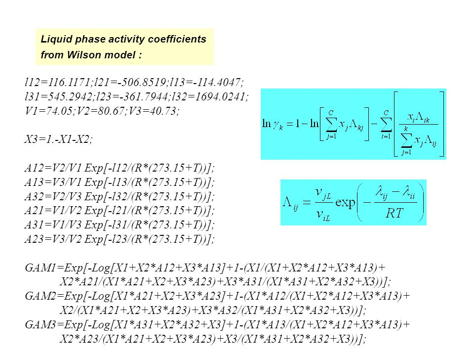 Liquid phase activity coefficients from Wilson model : l12= ;l21= ;l13= ; l31= ;l23= ;l32= ; V1=74.05;V2=80.67;V3=40.73; X3=1.-X1-X2; A12=V2/V1 Exp[-l12/(R*( T))]; A13=V3/V1 Exp[-l13/(R*( T))]; A32=V2/V3 Exp[-l32/(R*( T))]; A21=V1/V2 Exp[-l21/(R*( T))]; A31=V1/V3 Exp[-l31/(R*( T))]; A23=V3/V2 Exp[-l23/(R*( T))]; GAM1=Exp[-Log[X1+X2*A12+X3*A13]+1-(X1/(X1+X2*A12+X3*A13)+ X2*A21/(X1*A21+X2+X3*A23)+X3*A31/(X1*A31+X2*A32+X3))]; GAM2=Exp[-Log[X1*A21+X2+X3*A23]+1-(X1*A12/(X1+X2*A12+X3*A13)+ X2/(X1*A21+X2+X3*A23)+X3*A32/(X1*A31+X2*A32+X3))]; GAM3=Exp[-Log[X1*A31+X2*A32+X3]+1-(X1*A13/(X1+X2*A12+X3*A13)+ X2*A23/(X1*A21+X2+X3*A23)+X3/(X1*A31+X2*A32+X3))];