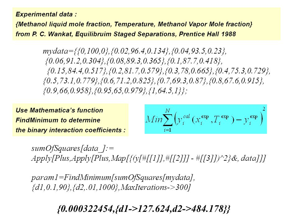 Isobar Vapor-Liquid Equilibrium Calculations Case of Ethanol-Water System at 760 mmHg Vapor Pressure Using Antoine Equation : Activity coefficients using the Van Laar Model : A1=8.07131;B1=1730.630;C1=233.426; A2=8.11220;B2=1592.864;C2=226.184; PS2=10^(A1-B1/(C1+T)); PS1=10^(A2-B2/(C2+T)); G1[i_]:=Exp[A12 (A21 (1-x[i])/(A12 x[i]+A21 (1-x[i])))^2] G2[i_]:=Exp[A21 (A12 x[i]/(A12 x[i]+A21 (1-x[i])))^2] A12=1.6798;A21=0.9227;
