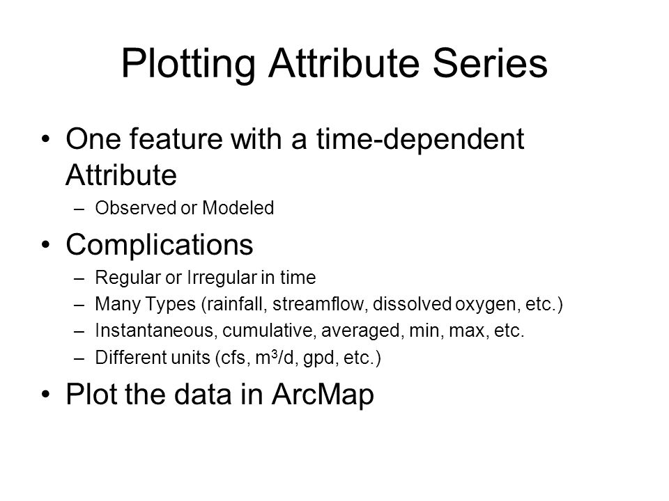 Plotting Attribute Series One feature with a time-dependent Attribute –Observed or Modeled Complications –Regular or Irregular in time –Many Types (ra