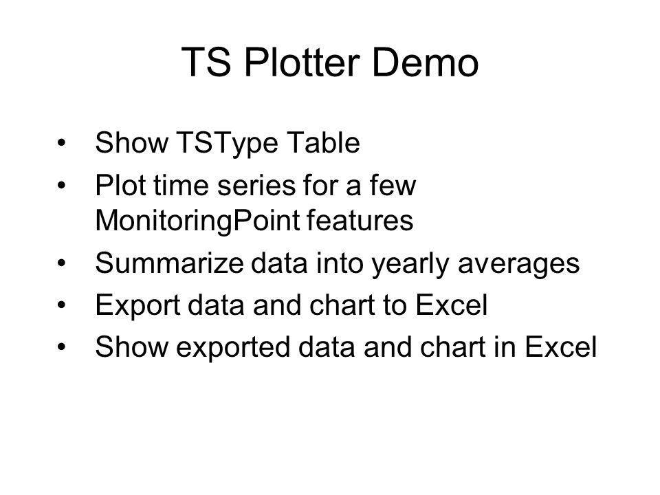TS Plotter Demo Show TSType Table Plot time series for a few MonitoringPoint features Summarize data into yearly averages Export data and chart to Exc