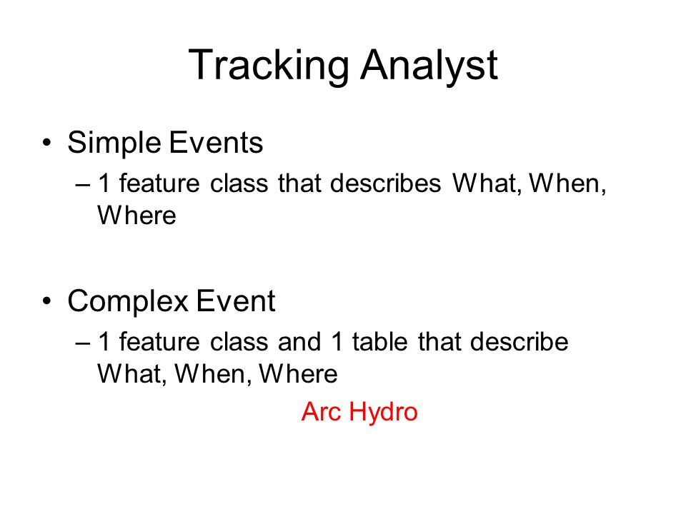 Tracking Analyst Simple Events –1 feature class that describes What, When, Where Complex Event –1 feature class and 1 table that describe What, When,