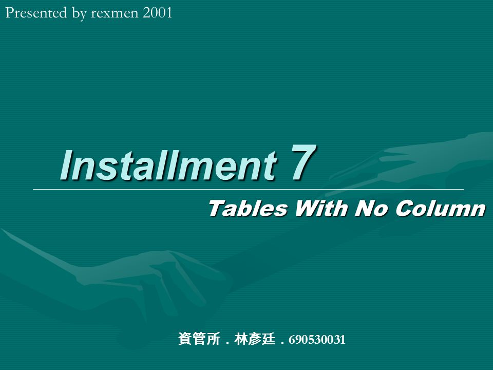 Installment 7 Tables With No Column Presented by rexmen 2001 資管所.林彥廷. 690530031