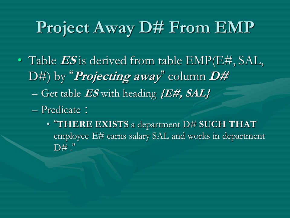 Project Away D# From EMP Table ES is derived from table EMP(E#, SAL, D#) by Projecting away column D#Table ES is derived from table EMP(E#, SAL, D#) by Projecting away column D# –Get table ES with heading {E#, SAL} –Predicate : THERE EXISTS a department D# SUCH THAT employee E# earns salary SAL and works in department D#.