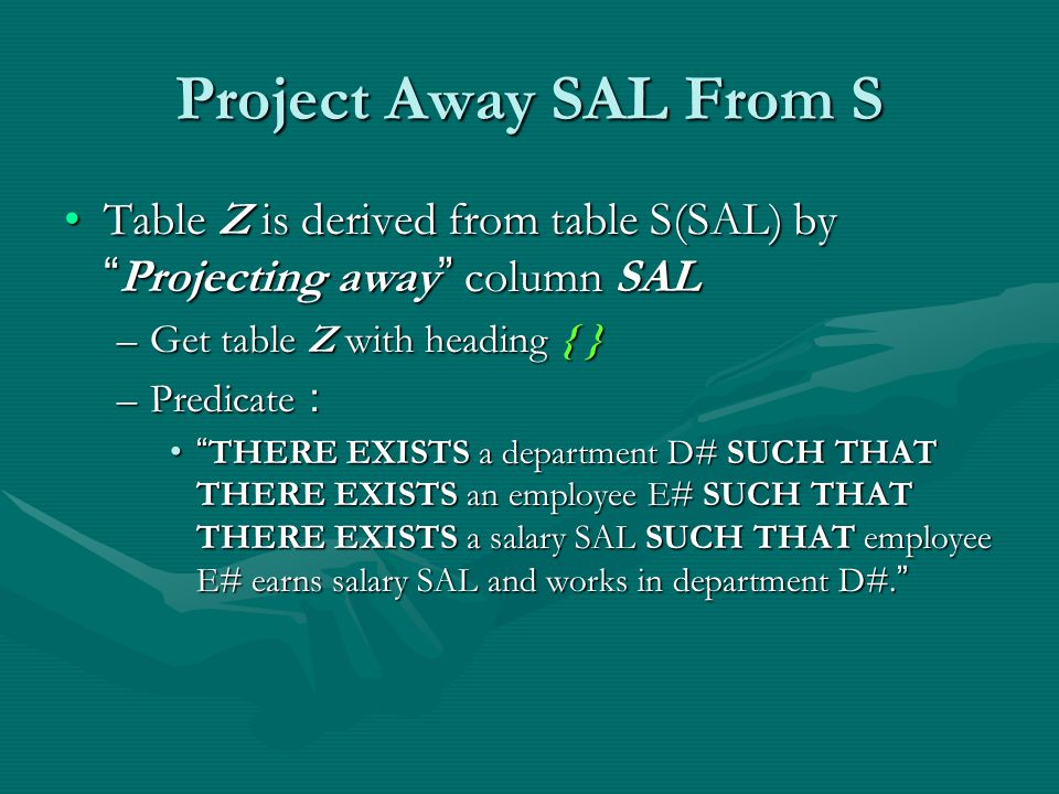 Project Away SAL From S Table Z is derived from table S(SAL) by Projecting away column SALTable Z is derived from table S(SAL) by Projecting away column SAL –Get table Z with heading { } –Predicate : THERE EXISTS a department D# SUCH THAT THERE EXISTS an employee E# SUCH THAT THERE EXISTS a salary SAL SUCH THAT employee E# earns salary SAL and works in department D#.