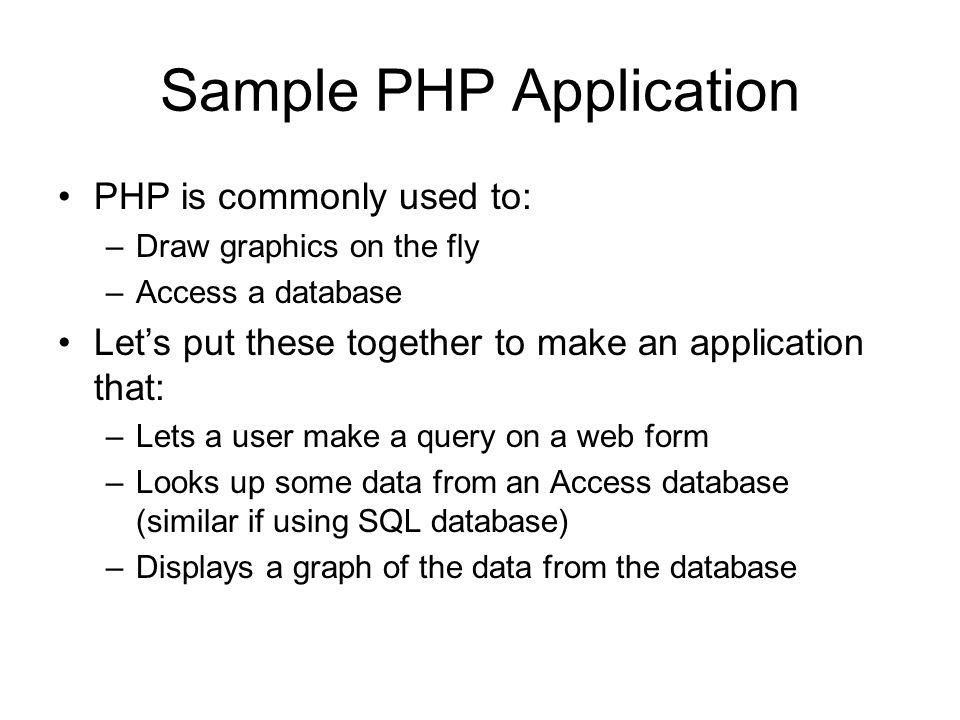 Sample PHP Application PHP is commonly used to: –Draw graphics on the fly –Access a database Let's put these together to make an application that: –Lets a user make a query on a web form –Looks up some data from an Access database (similar if using SQL database) –Displays a graph of the data from the database