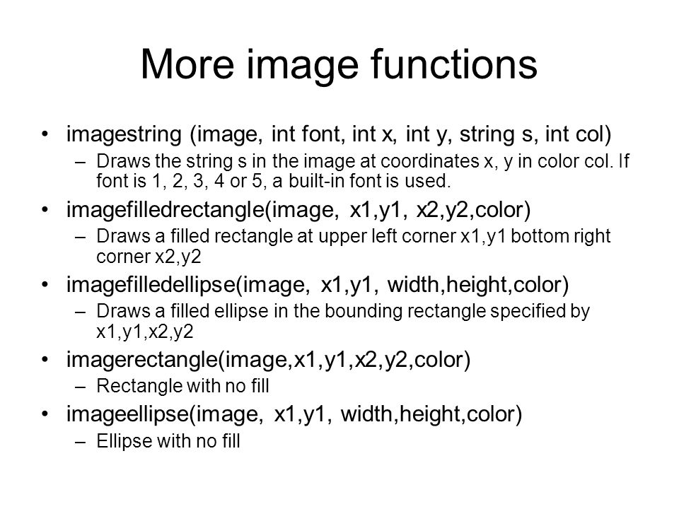 More image functions imagestring (image, int font, int x, int y, string s, int col) –Draws the string s in the image at coordinates x, y in color col.