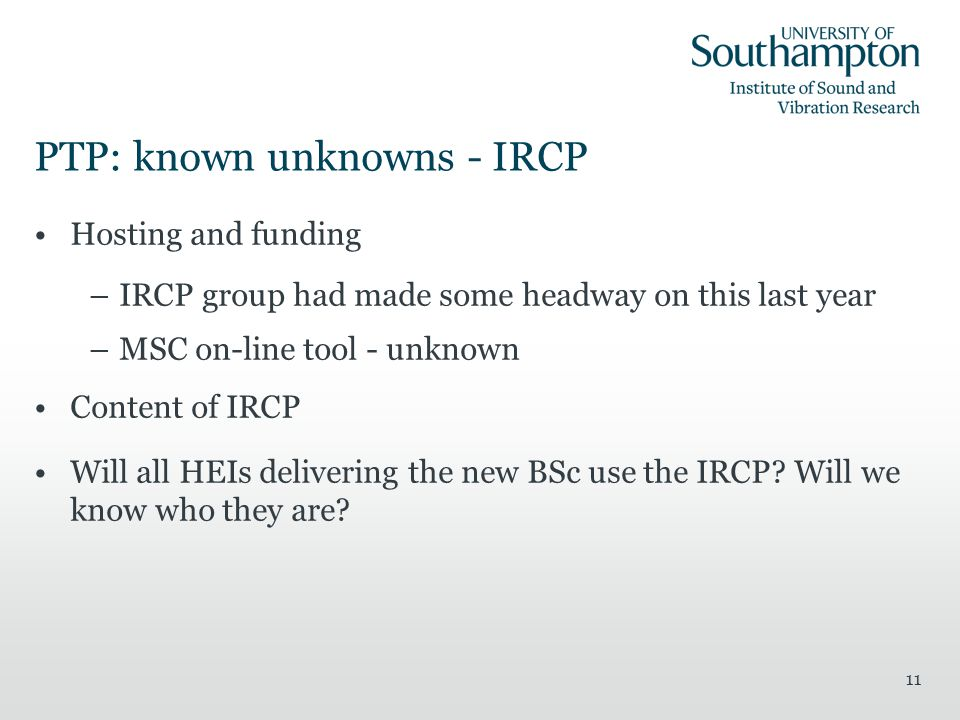 11 PTP: known unknowns - IRCP Hosting and funding –IRCP group had made some headway on this last year –MSC on-line tool - unknown Content of IRCP Will all HEIs delivering the new BSc use the IRCP.