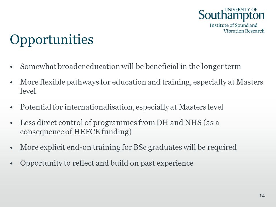 14 Opportunities Somewhat broader education will be beneficial in the longer term More flexible pathways for education and training, especially at Masters level Potential for internationalisation, especially at Masters level Less direct control of programmes from DH and NHS (as a consequence of HEFCE funding) More explicit end-on training for BSc graduates will be required Opportunity to reflect and build on past experience