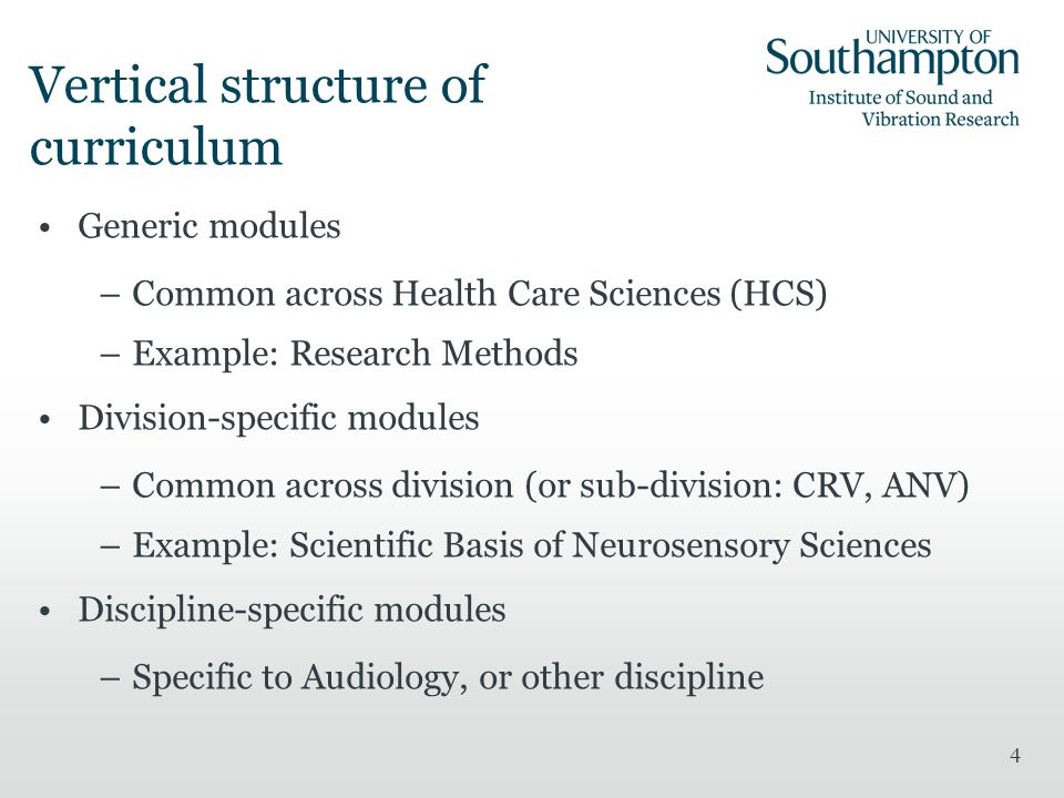 4 Vertical structure of curriculum Generic modules –Common across Health Care Sciences (HCS) –Example: Research Methods Division-specific modules –Common across division (or sub-division: CRV, ANV) –Example: Scientific Basis of Neurosensory Sciences Discipline-specific modules –Specific to Audiology, or other discipline