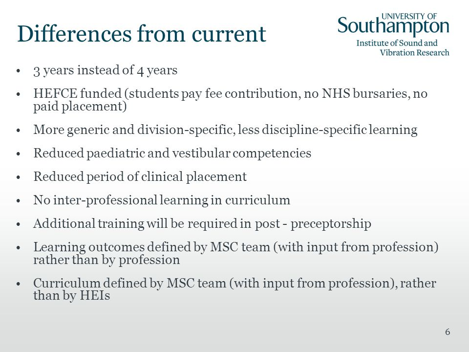 6 Differences from current 3 years instead of 4 years HEFCE funded (students pay fee contribution, no NHS bursaries, no paid placement) More generic and division-specific, less discipline-specific learning Reduced paediatric and vestibular competencies Reduced period of clinical placement No inter-professional learning in curriculum Additional training will be required in post - preceptorship Learning outcomes defined by MSC team (with input from profession) rather than by profession Curriculum defined by MSC team (with input from profession), rather than by HEIs