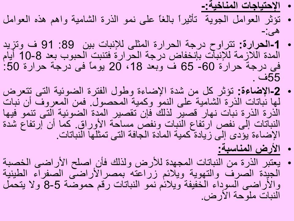 الإحتياجات المناخية :- تؤثر العوامل الجوية تأثيراً بالغاً على نمو الذرة الشامية واهم هذه العوامل هى :- 1 - الحرارة : تتراوح درجة الحرارة المثلى للإنبات بين 89: 91 ف وتزيد المدة اللازمة للإنبات بإنخفاض درجة الحرارة فتنبت الحبوب بعد 8-10 أيام فى درجة حرارة 60- 65 ف وبعد 18 ، 20 يوماً فى درجة حرارة 50: 55 ف.