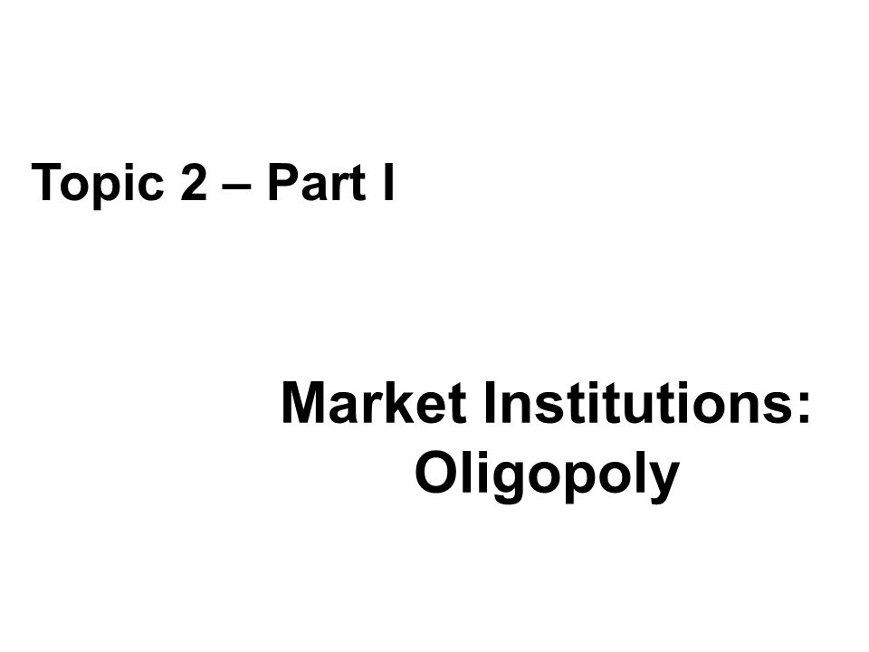 Market Institutions: Oligopoly Topic 2 – Part I