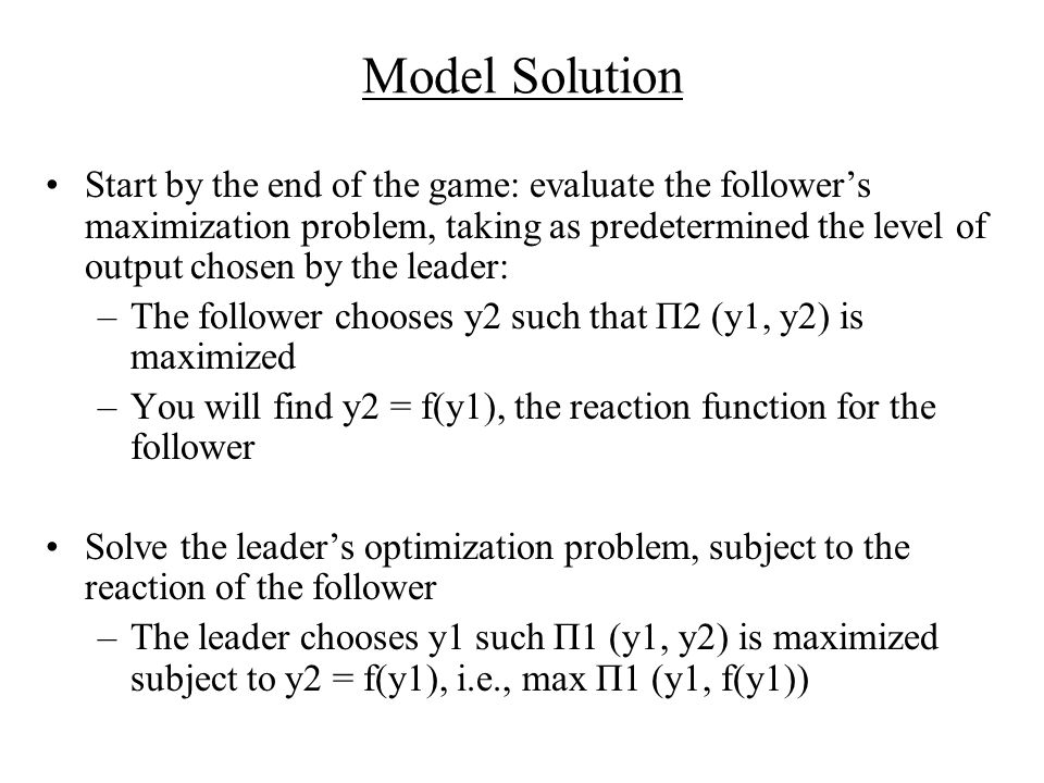 Model Solution Start by the end of the game: evaluate the follower's maximization problem, taking as predetermined the level of output chosen by the leader: –The follower chooses y2 such that Π2 (y1, y2) is maximized –You will find y2 = f(y1), the reaction function for the follower Solve the leader's optimization problem, subject to the reaction of the follower –The leader chooses y1 such Π1 (y1, y2) is maximized subject to y2 = f(y1), i.e., max Π1 (y1, f(y1))