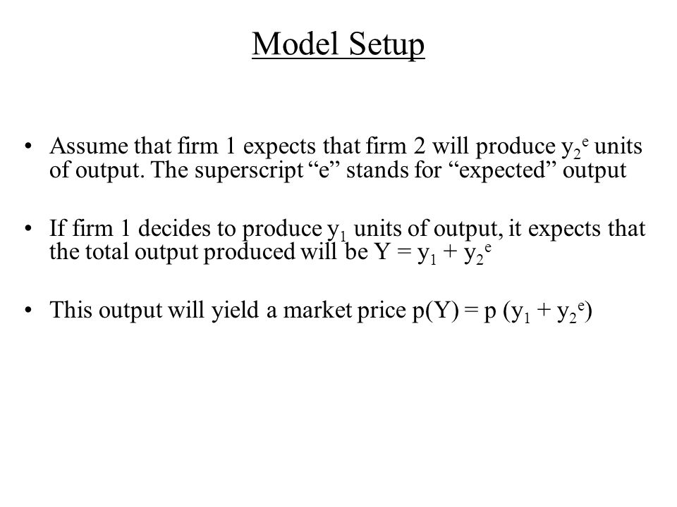 Model Setup Assume that firm 1 expects that firm 2 will produce y 2 e units of output.