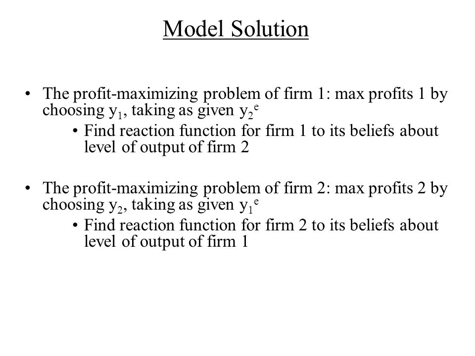 Model Solution The profit-maximizing problem of firm 1: max profits 1 by choosing y 1, taking as given y 2 e Find reaction function for firm 1 to its beliefs about level of output of firm 2 The profit-maximizing problem of firm 2: max profits 2 by choosing y 2, taking as given y 1 e Find reaction function for firm 2 to its beliefs about level of output of firm 1