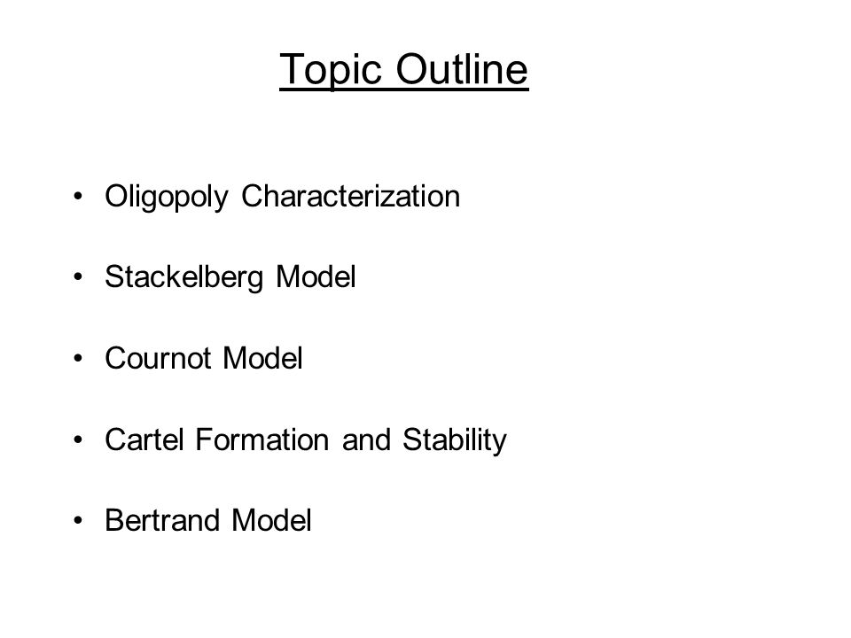 Topic Outline Oligopoly Characterization Stackelberg Model Cournot Model Cartel Formation and Stability Bertrand Model