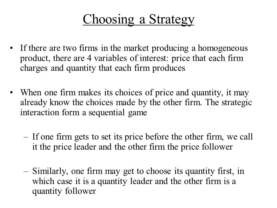 Choosing a Strategy If there are two firms in the market producing a homogeneous product, there are 4 variables of interest: price that each firm charges and quantity that each firm produces When one firm makes its choices of price and quantity, it may already know the choices made by the other firm.