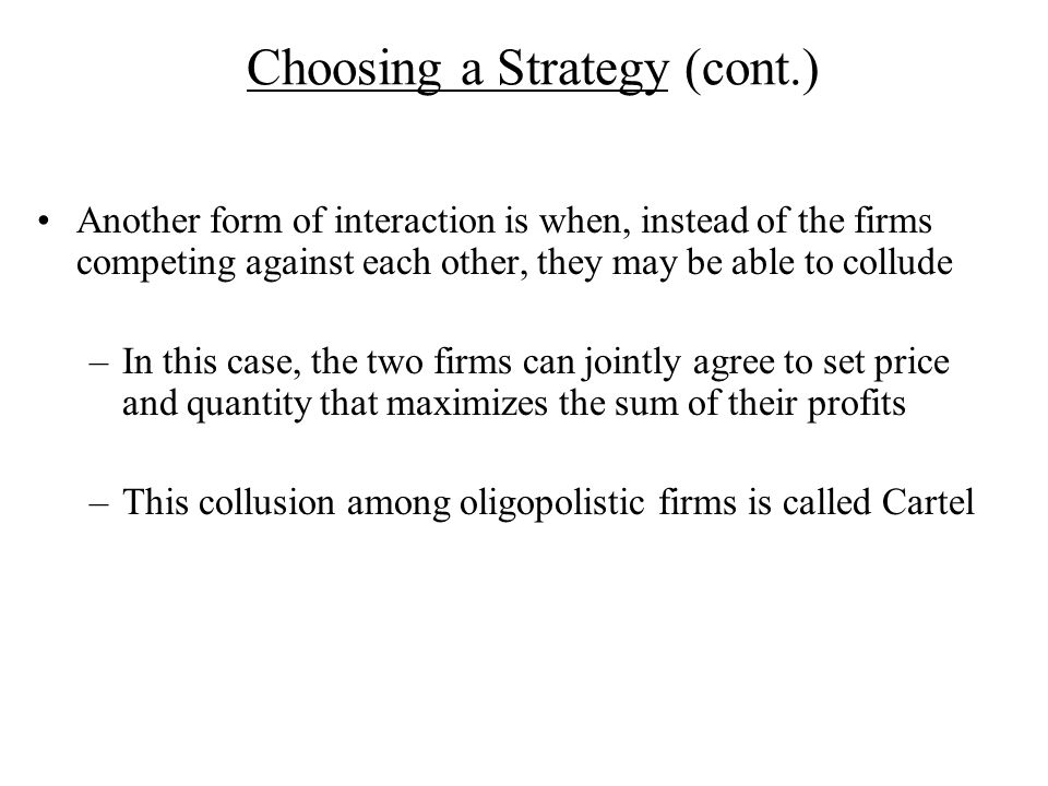 Choosing a Strategy (cont.) Another form of interaction is when, instead of the firms competing against each other, they may be able to collude –In this case, the two firms can jointly agree to set price and quantity that maximizes the sum of their profits –This collusion among oligopolistic firms is called Cartel
