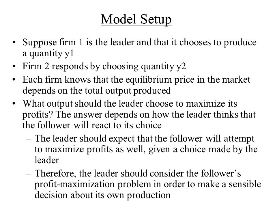 Model Setup Suppose firm 1 is the leader and that it chooses to produce a quantity y1 Firm 2 responds by choosing quantity y2 Each firm knows that the equilibrium price in the market depends on the total output produced What output should the leader choose to maximize its profits.