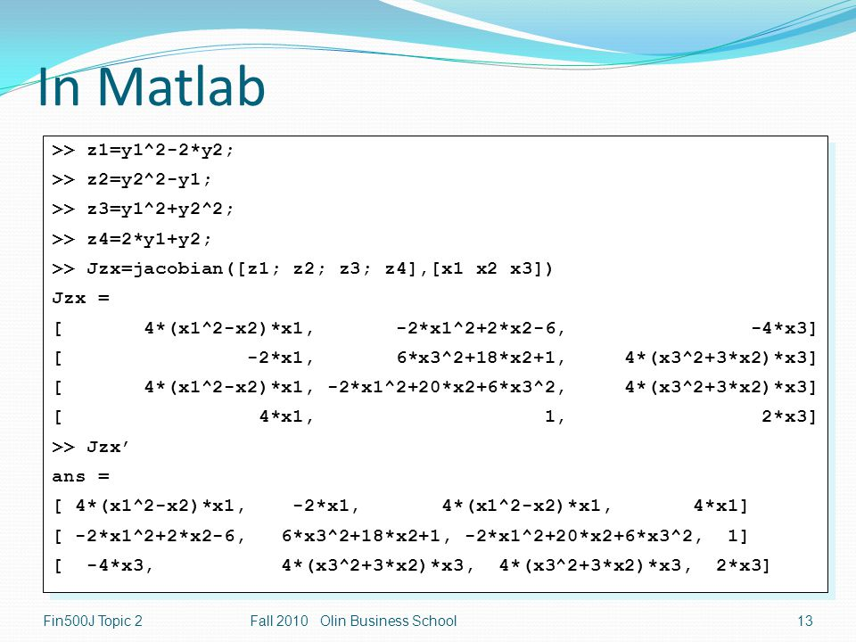 In Matlab Fin500J Topic 2Fall 2010 Olin Business School13 >> z1=y1^2-2*y2; >> z2=y2^2-y1; >> z3=y1^2+y2^2; >> z4=2*y1+y2; >> Jzx=jacobian([z1; z2; z3; z4],[x1 x2 x3]) Jzx = [ 4*(x1^2-x2)*x1, -2*x1^2+2*x2-6, -4*x3] [ -2*x1, 6*x3^2+18*x2+1, 4*(x3^2+3*x2)*x3] [ 4*(x1^2-x2)*x1, -2*x1^2+20*x2+6*x3^2, 4*(x3^2+3*x2)*x3] [ 4*x1, 1, 2*x3] >> Jzx' ans = [ 4*(x1^2-x2)*x1, -2*x1, 4*(x1^2-x2)*x1, 4*x1] [ -2*x1^2+2*x2-6, 6*x3^2+18*x2+1, -2*x1^2+20*x2+6*x3^2, 1] [ -4*x3, 4*(x3^2+3*x2)*x3, 4*(x3^2+3*x2)*x3, 2*x3] >> z1=y1^2-2*y2; >> z2=y2^2-y1; >> z3=y1^2+y2^2; >> z4=2*y1+y2; >> Jzx=jacobian([z1; z2; z3; z4],[x1 x2 x3]) Jzx = [ 4*(x1^2-x2)*x1, -2*x1^2+2*x2-6, -4*x3] [ -2*x1, 6*x3^2+18*x2+1, 4*(x3^2+3*x2)*x3] [ 4*(x1^2-x2)*x1, -2*x1^2+20*x2+6*x3^2, 4*(x3^2+3*x2)*x3] [ 4*x1, 1, 2*x3] >> Jzx' ans = [ 4*(x1^2-x2)*x1, -2*x1, 4*(x1^2-x2)*x1, 4*x1] [ -2*x1^2+2*x2-6, 6*x3^2+18*x2+1, -2*x1^2+20*x2+6*x3^2, 1] [ -4*x3, 4*(x3^2+3*x2)*x3, 4*(x3^2+3*x2)*x3, 2*x3]
