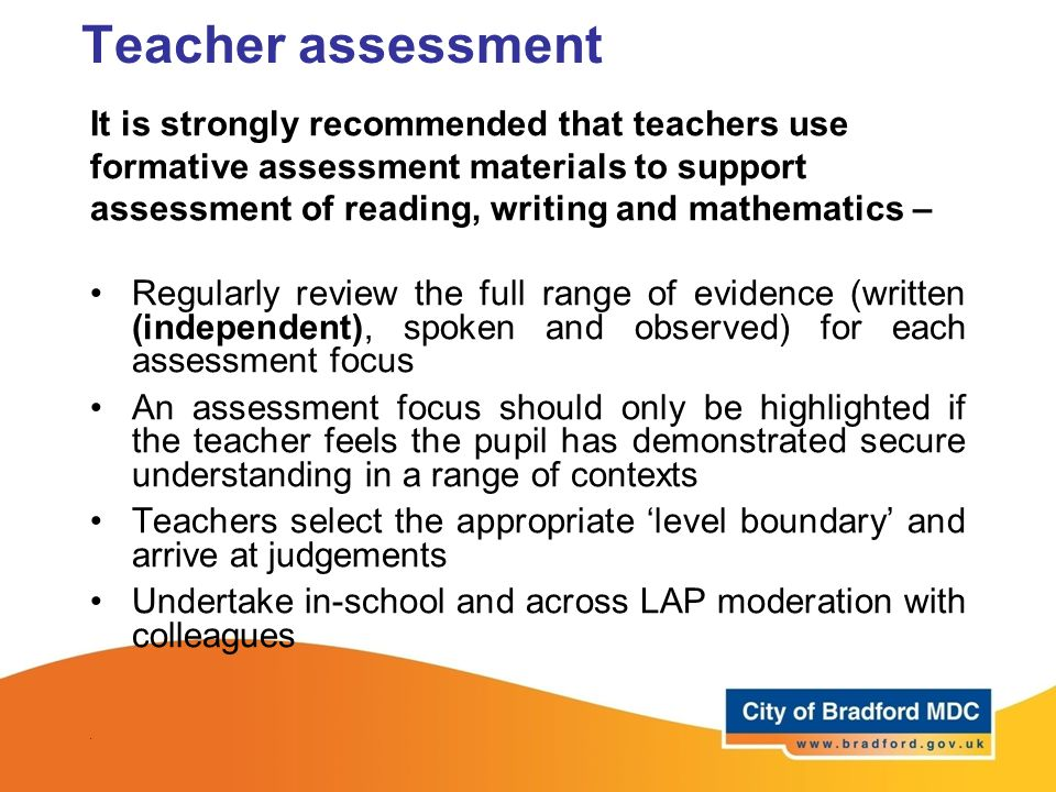 Teacher assessment It is strongly recommended that teachers use formative assessment materials to support assessment of reading, writing and mathemati