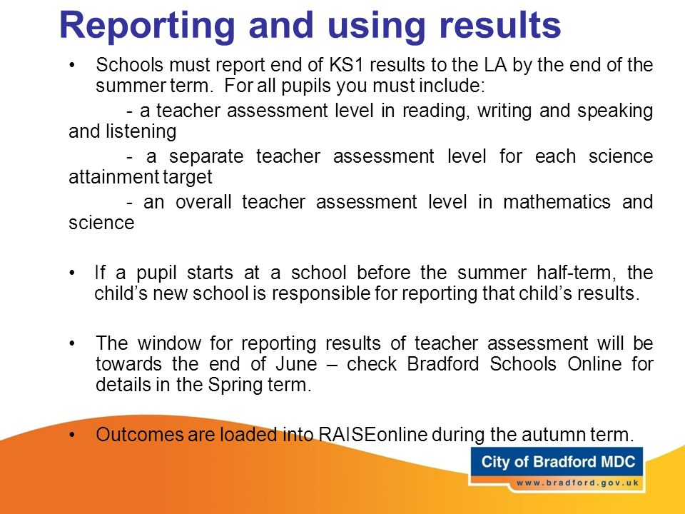 Reporting and using results Schools must report end of KS1 results to the LA by the end of the summer term. For all pupils you must include: - a teach