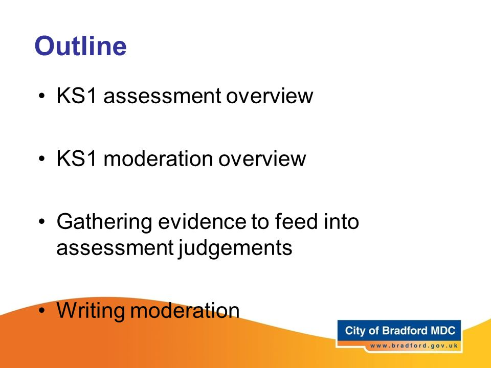 Outline KS1 assessment overview KS1 moderation overview Gathering evidence to feed into assessment judgements Writing moderation