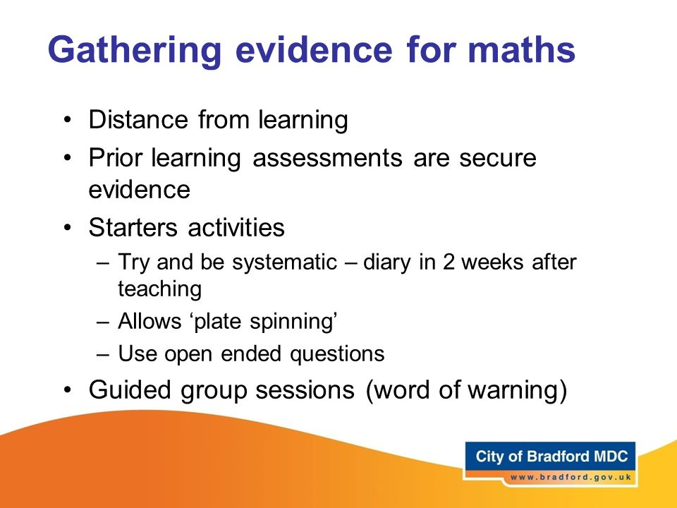 Gathering evidence for maths Distance from learning Prior learning assessments are secure evidence Starters activities –Try and be systematic – diary