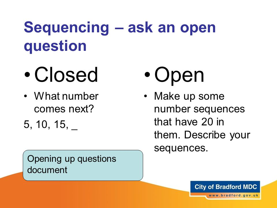 Sequencing – ask an open question Closed What number comes next? 5, 10, 15, _ Open Make up some number sequences that have 20 in them. Describe your s
